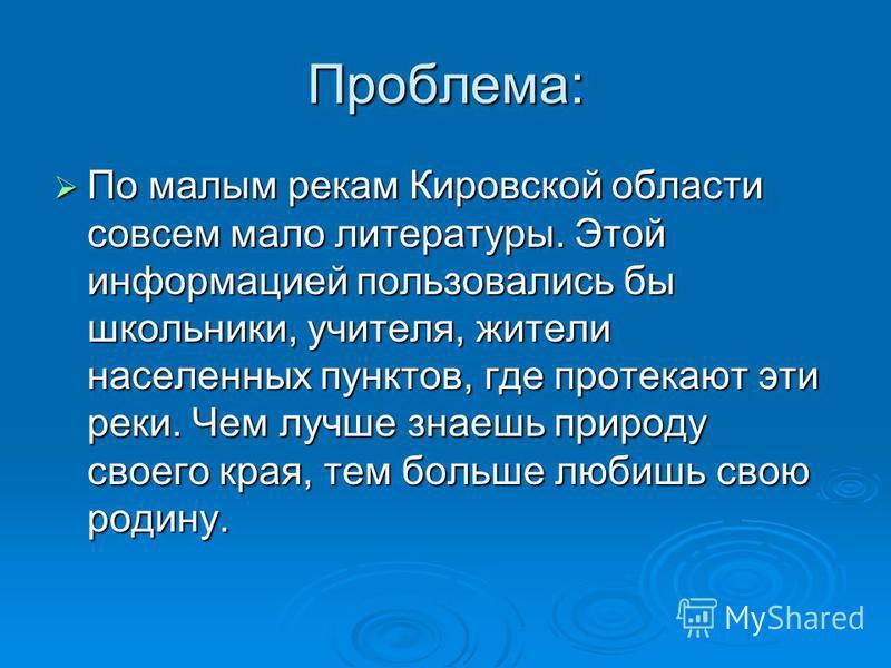 Проблема: По малым рекам Кировской области совсем мало литературы. Этой информацией пользовались бы школьники, учителя, жители населенных пунктов, где протекают эти реки. Чем лучше знаешь природу своего края, тем больше любишь свою родину. По малым р