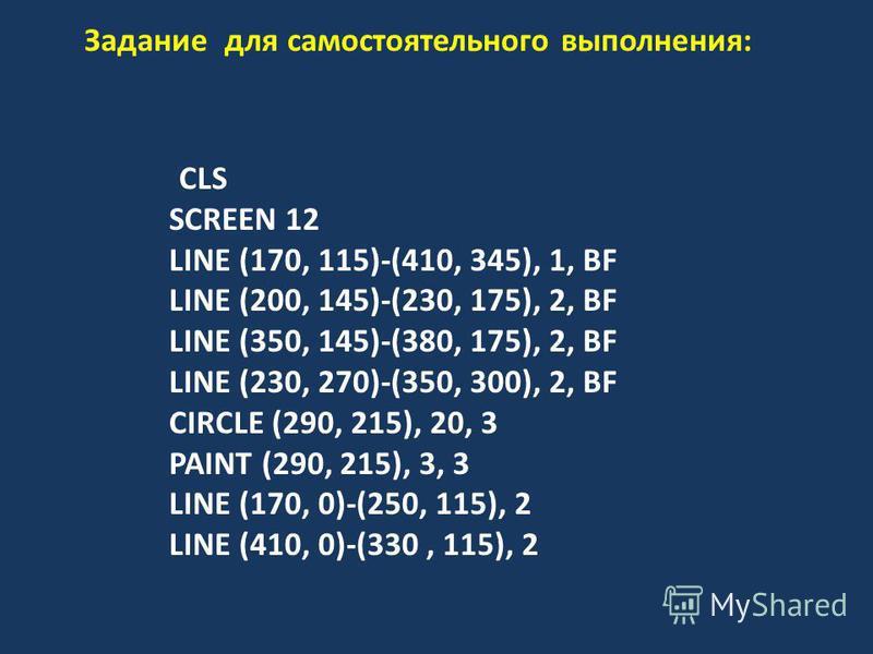 Задание для самостоятельного выполнения: CLS SCREEN 12 LINE (170, 115)-(410, 345), 1, BF LINE (200, 145)-(230, 175), 2, BF LINE (350, 145)-(380, 175), 2, BF LINE (230, 270)-(350, 300), 2, BF CIRCLE (290, 215), 20, 3 PAINT (290, 215), 3, 3 LINE (170,