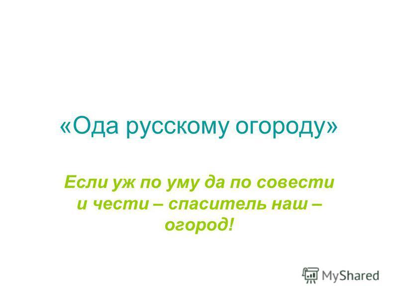 «Ода русскому огороду» Если уж по уму да по совести и чести – спаситель наш – огород!