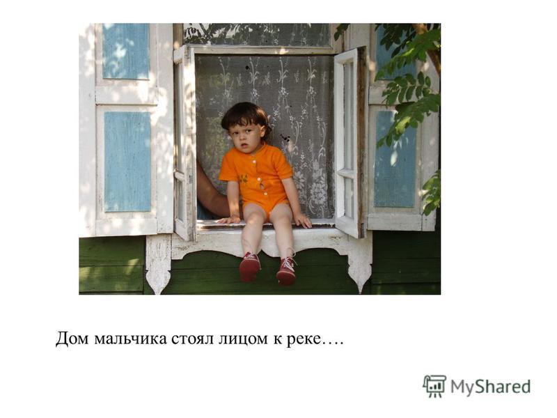 Дом мальчика стоял лицом к реке….