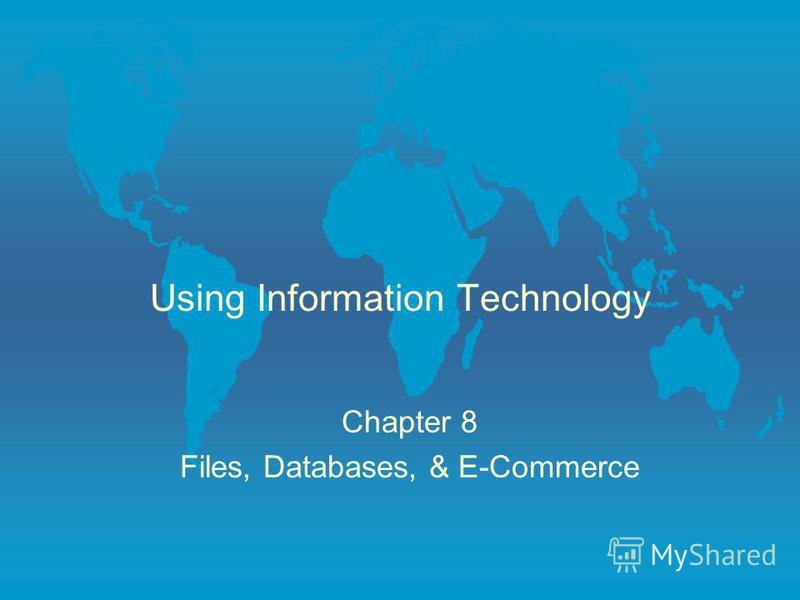 Using Information Technology Chapter 8 Files, Databases, & E-Commerce