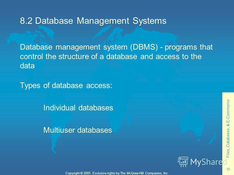 Files, Databases, & E-Commerce 10 Copyright © 2005. Exclusive rights by The McGraw-Hill Companies, Inc. 8.2 Database Management Systems Database management system (DBMS) - programs that control the structure of a database and access to the data Types
