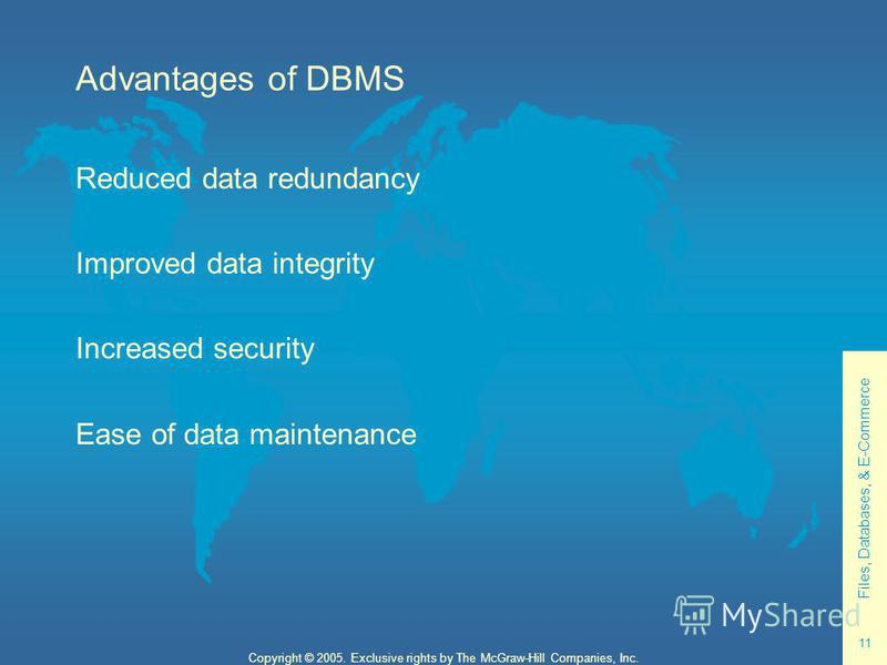 Files, Databases, & E-Commerce 11 Copyright © 2005. Exclusive rights by The McGraw-Hill Companies, Inc. Advantages of DBMS Reduced data redundancy Improved data integrity Increased security Ease of data maintenance