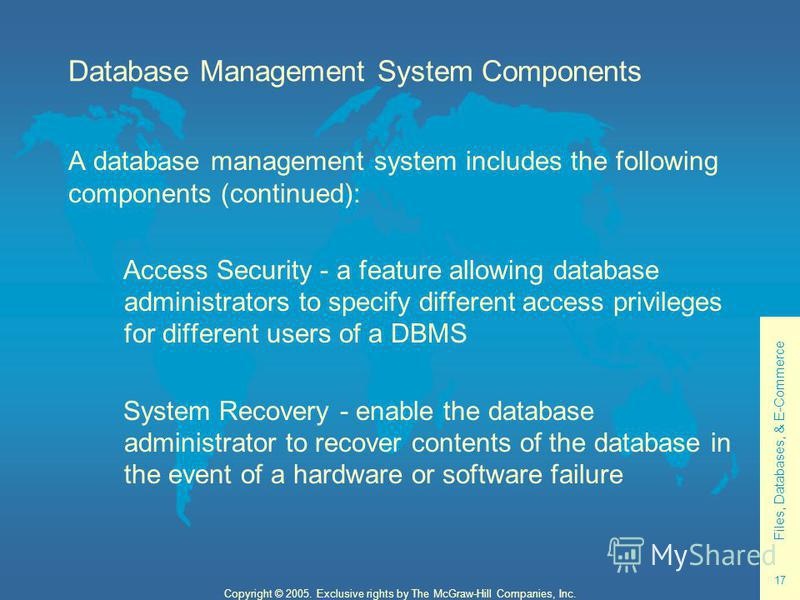 Files, Databases, & E-Commerce 17 Copyright © 2005. Exclusive rights by The McGraw-Hill Companies, Inc. Database Management System Components A database management system includes the following components (continued): Access Security - a feature allo