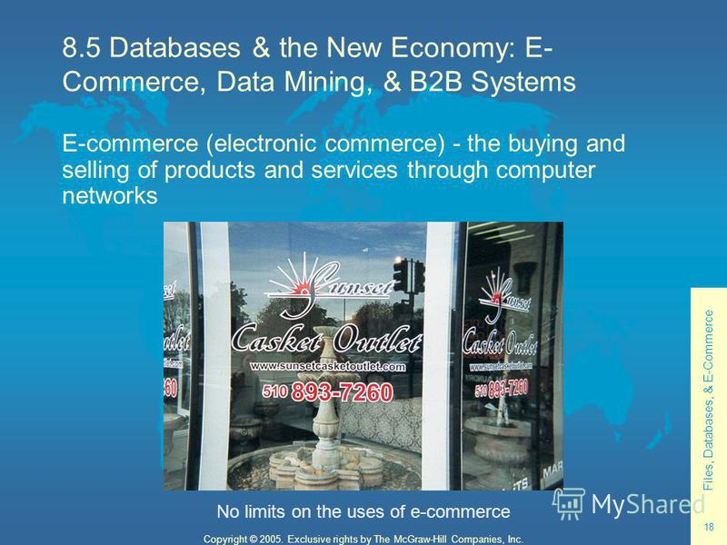 Files, Databases, & E-Commerce 18 Copyright © 2005. Exclusive rights by The McGraw-Hill Companies, Inc. 8.5 Databases & the New Economy: E- Commerce, Data Mining, & B2B Systems E-commerce (electronic commerce) - the buying and selling of products and
