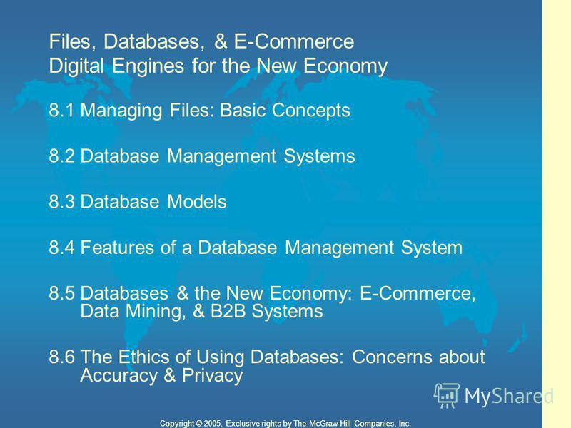 2 Copyright © 2005. Exclusive rights by The McGraw-Hill Companies, Inc. Files, Databases, & E-Commerce Digital Engines for the New Economy 8.1Managing Files: Basic Concepts 8.2Database Management Systems 8.3Database Models 8.4 Features of a Database