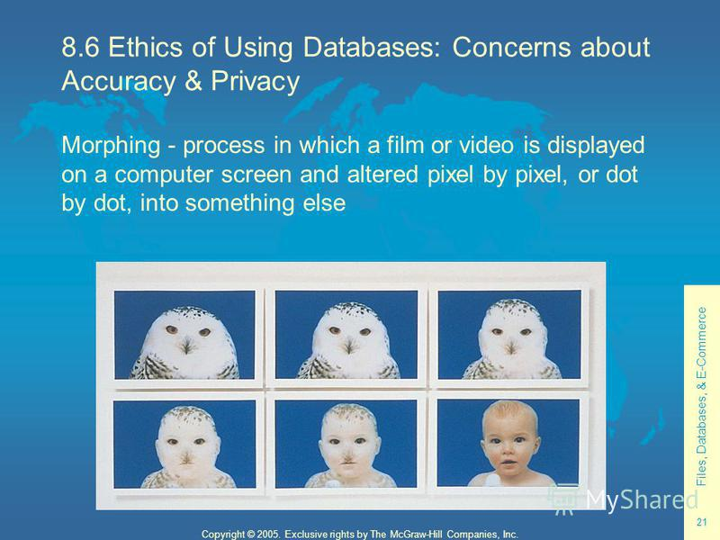 Files, Databases, & E-Commerce 21 Copyright © 2005. Exclusive rights by The McGraw-Hill Companies, Inc. 8.6 Ethics of Using Databases: Concerns about Accuracy & Privacy Morphing - process in which a film or video is displayed on a computer screen and