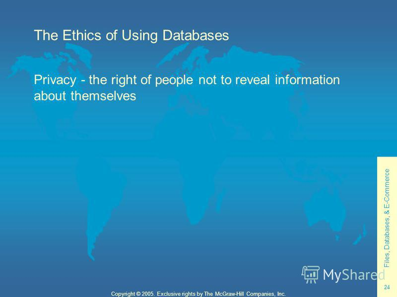 Files, Databases, & E-Commerce 24 Copyright © 2005. Exclusive rights by The McGraw-Hill Companies, Inc. The Ethics of Using Databases Privacy - the right of people not to reveal information about themselves