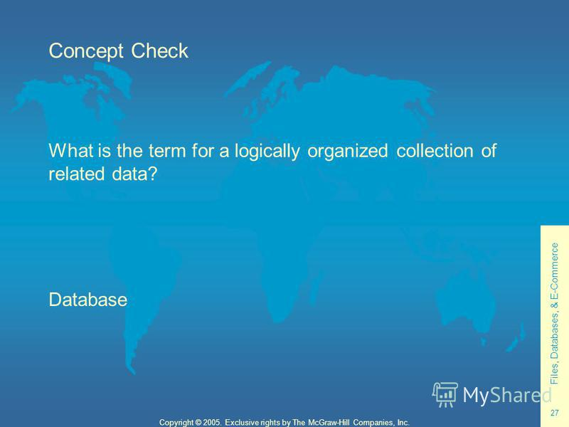 Files, Databases, & E-Commerce 27 Copyright © 2005. Exclusive rights by The McGraw-Hill Companies, Inc. Concept Check What is the term for a logically organized collection of related data? Database