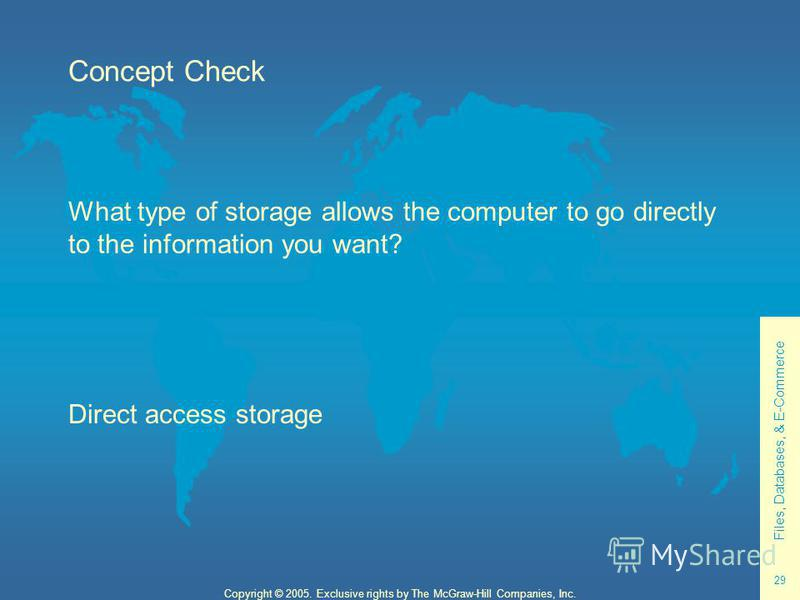 Files, Databases, & E-Commerce 29 Copyright © 2005. Exclusive rights by The McGraw-Hill Companies, Inc. Concept Check What type of storage allows the computer to go directly to the information you want? Direct access storage
