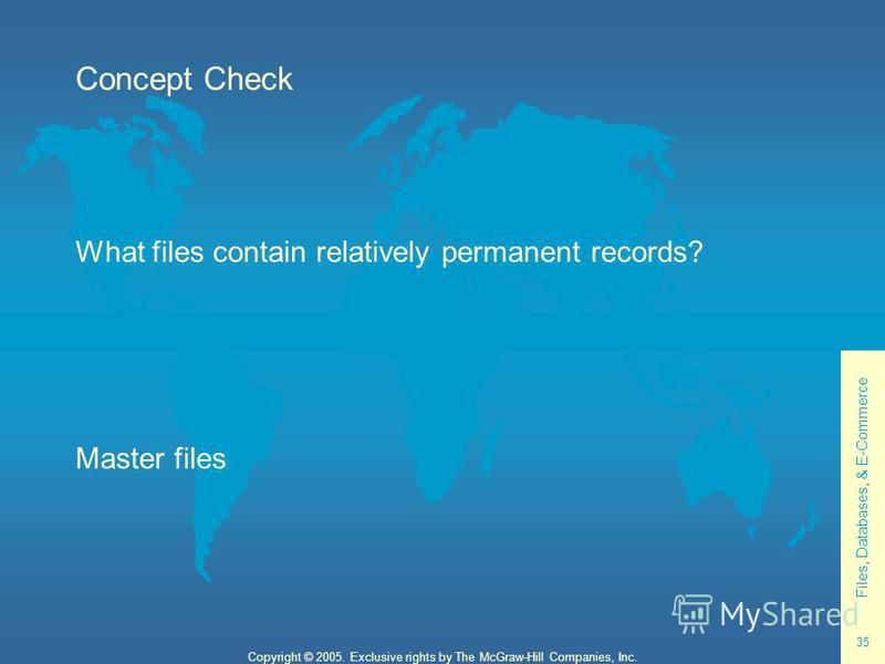 Files, Databases, & E-Commerce 35 Copyright © 2005. Exclusive rights by The McGraw-Hill Companies, Inc. Concept Check What files contain relatively permanent records? Master files