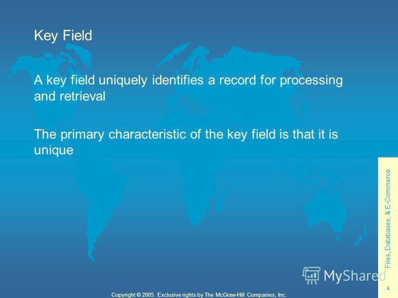 Files, Databases, & E-Commerce 4 Copyright © 2005. Exclusive rights by The McGraw-Hill Companies, Inc. Key Field A key field uniquely identifies a record for processing and retrieval The primary characteristic of the key field is that it is unique