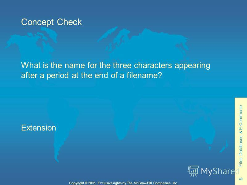 Files, Databases, & E-Commerce 40 Copyright © 2005. Exclusive rights by The McGraw-Hill Companies, Inc. Concept Check What is the name for the three characters appearing after a period at the end of a filename? Extension
