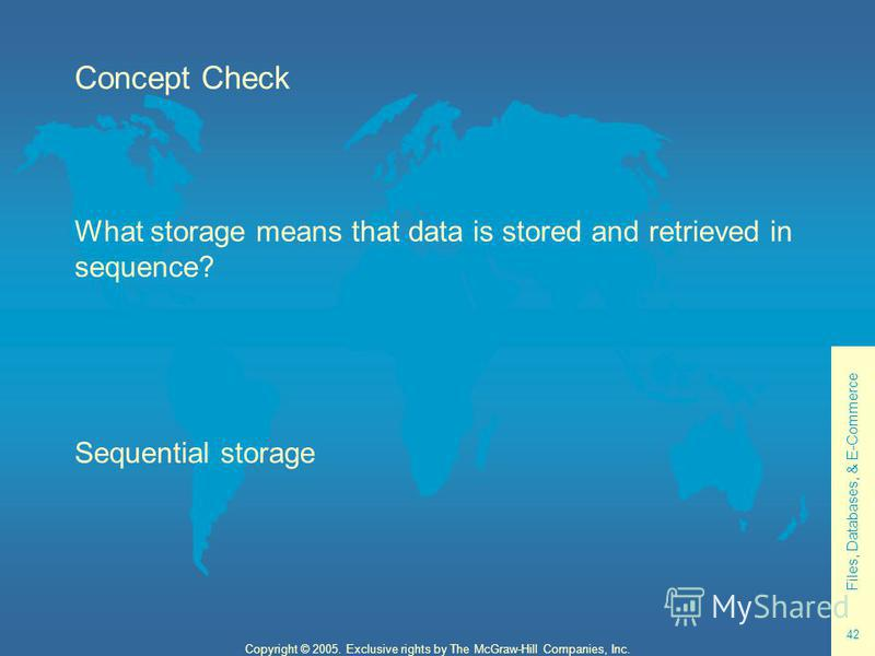 Files, Databases, & E-Commerce 42 Copyright © 2005. Exclusive rights by The McGraw-Hill Companies, Inc. Concept Check What storage means that data is stored and retrieved in sequence? Sequential storage