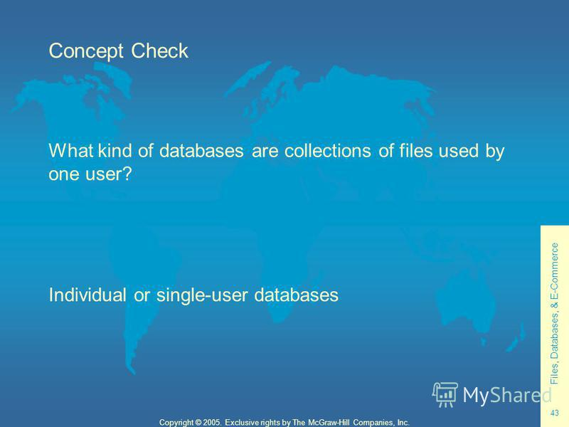 Files, Databases, & E-Commerce 43 Copyright © 2005. Exclusive rights by The McGraw-Hill Companies, Inc. Concept Check What kind of databases are collections of files used by one user? Individual or single-user databases
