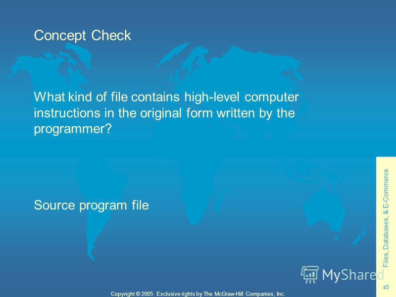 Files, Databases, & E-Commerce 45 Copyright © 2005. Exclusive rights by The McGraw-Hill Companies, Inc. Concept Check What kind of file contains high-level computer instructions in the original form written by the programmer? Source program file