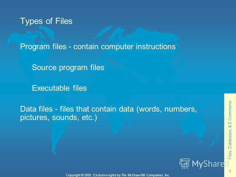 Files, Databases, & E-Commerce 5 Copyright © 2005. Exclusive rights by The McGraw-Hill Companies, Inc. Types of Files Program files - contain computer instructions Source program files Executable files Data files - files that contain data (words, num