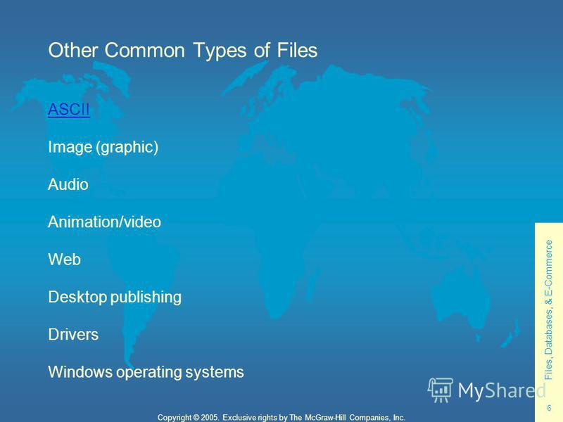 Files, Databases, & E-Commerce 6 Copyright © 2005. Exclusive rights by The McGraw-Hill Companies, Inc. Other Common Types of Files ASCII Image (graphic) Audio Animation/video Web Desktop publishing Drivers Windows operating systems