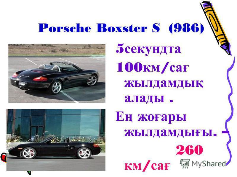 Porsche Boxster S (986) 5 секундта 100 км / сағ жылдамдық алады. Ең жоғары жылдамдығы. – 260 км / сағ