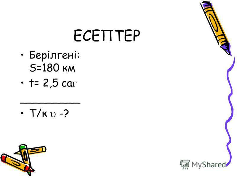 ЕСЕПТЕР Берілгені: S=180 км t= 2,5 са ғ _________ Т/к -?