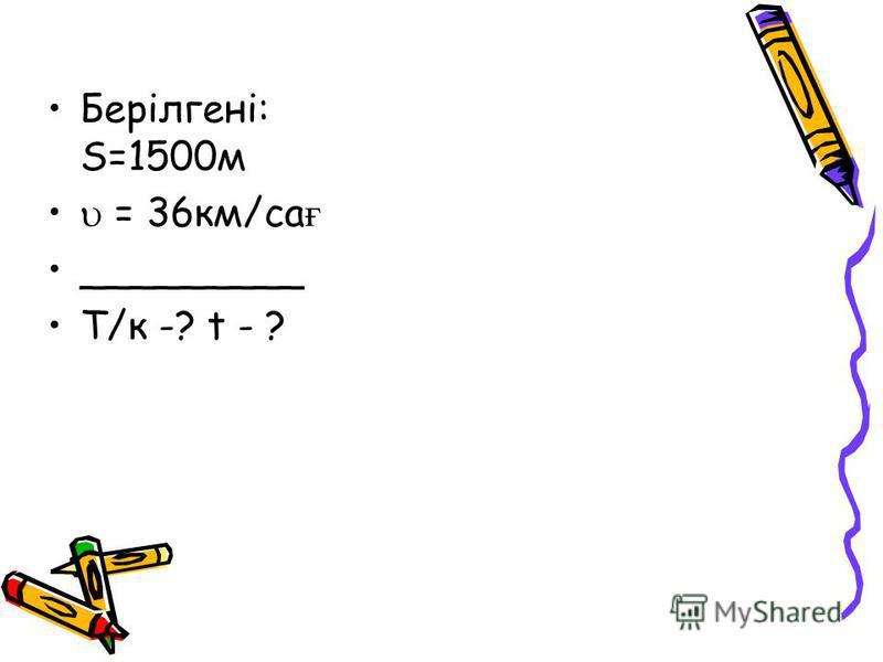 Берілгені: S=1500м = 36км/са ғ _________ Т/к -? t - ?
