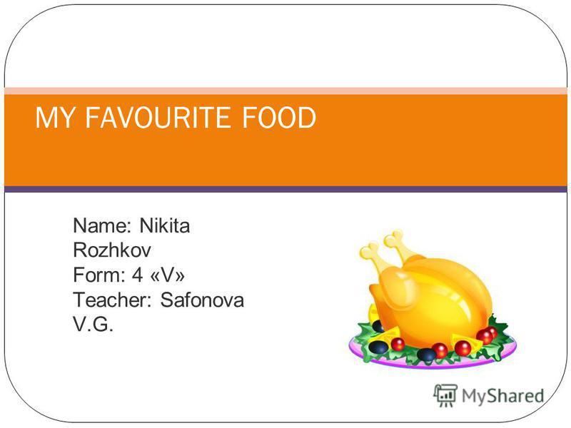 Name: Nikita Rozhkov Form: 4 «V» Teacher: Safonova V.G. MY FAVOURITE FOOD