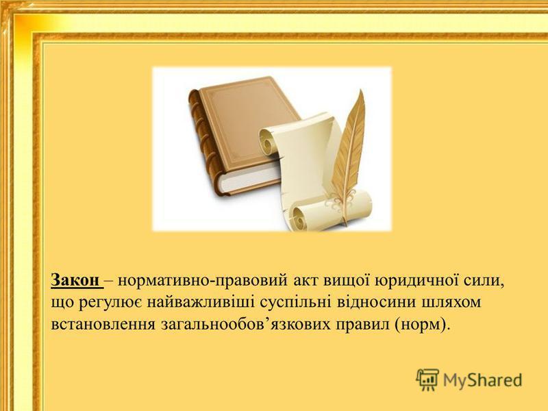 Закон – нормативно-правовий акт вищої юридичної сили, що регулює найважливіші суспільні відносини шляхом встановлення загальнообовязкових правил (норм).
