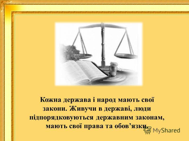Кожна держава і народ мають свої закони. Живучи в державі, люди підпорядковуються державним законам, мають свої права та обовязки.