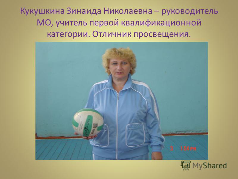 Кукушкина Зинаида Николаевна – руководитель МО, учитель первой квалификационной категории. Отличник просвещения.