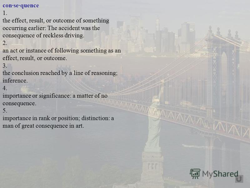 con·se·quence 1. the effect, result, or outcome of something occurring earlier: The accident was the consequence of reckless driving. 2. an act or instance of following something as an effect, result, or outcome. 3. the conclusion reached by a line o
