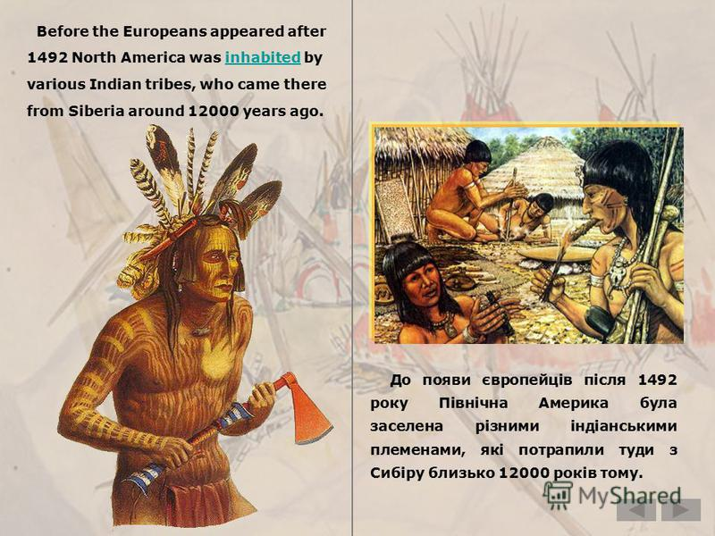 Before the Europeans appeared after 1492 North America was inhabited byinhabited various Indian tribes, who came there from Siberia around 12000 years ago. До появи європейців після 1492 року Північна Америка була заселена різними індіанськими племен