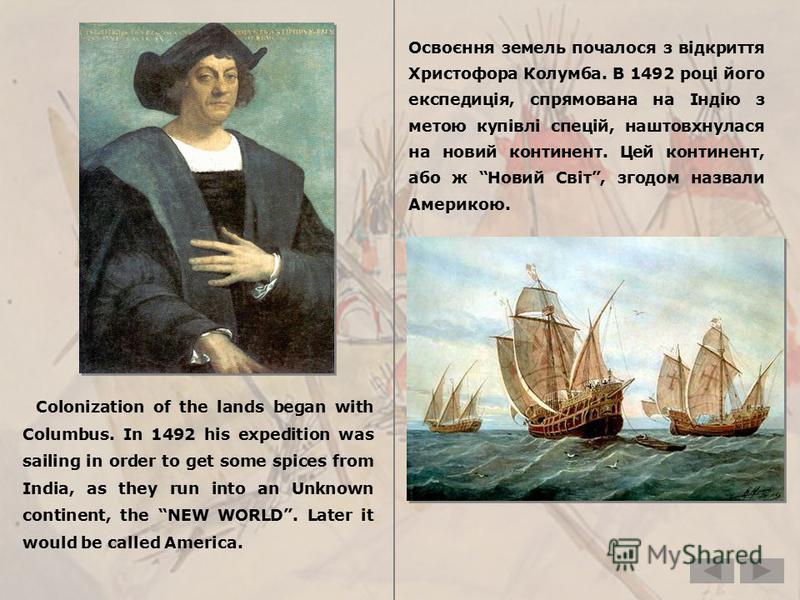 Colonization of the lands began with Columbus. In 1492 his expedition was sailing in order to get some spices from India, as they run into an Unknown continent, the NEW WORLD. Later it would be called America. Освоєння земель почалося з відкриття Хри