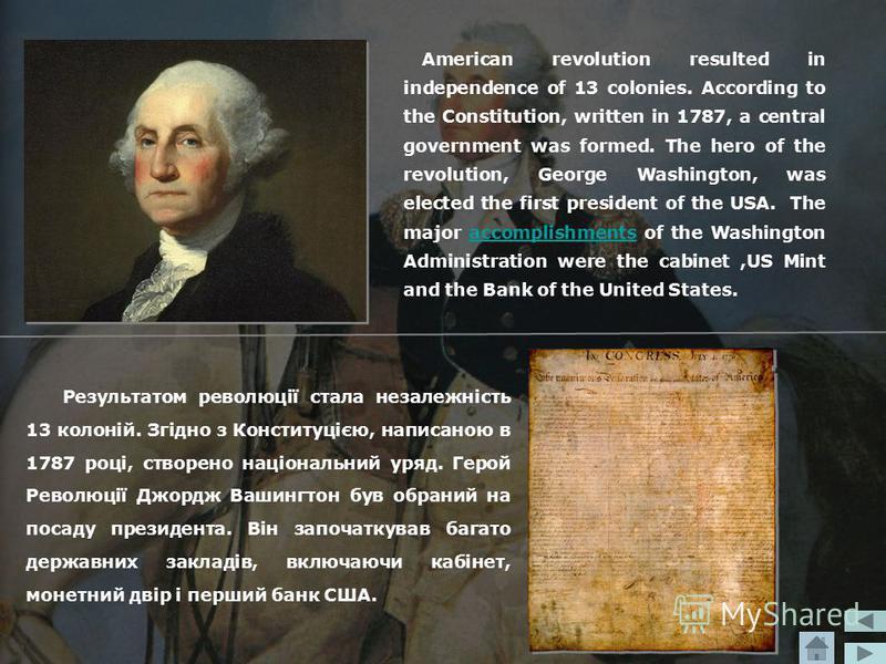 Результатом революції стала незалежність 13 колоній. Згідно з Конституцією, написаною в 1787 році, створено національний уряд. Герой Революції Джордж Вашингтон був обраний на посаду президента. Він започаткував багато державних закладів, включаючи ка