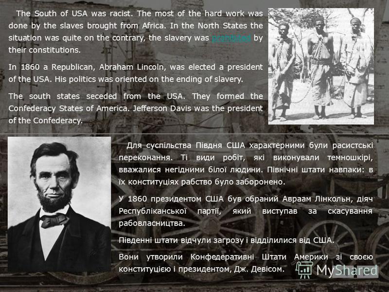 Для суспільства Півдня США характерними були расистські переконання. Ті види робіт, які виконували темношкірі, вважалися негідними білої людини. Північні штати навпаки: в їх конституціях рабство було заборонено. У 1860 президентом США був обраний Авр