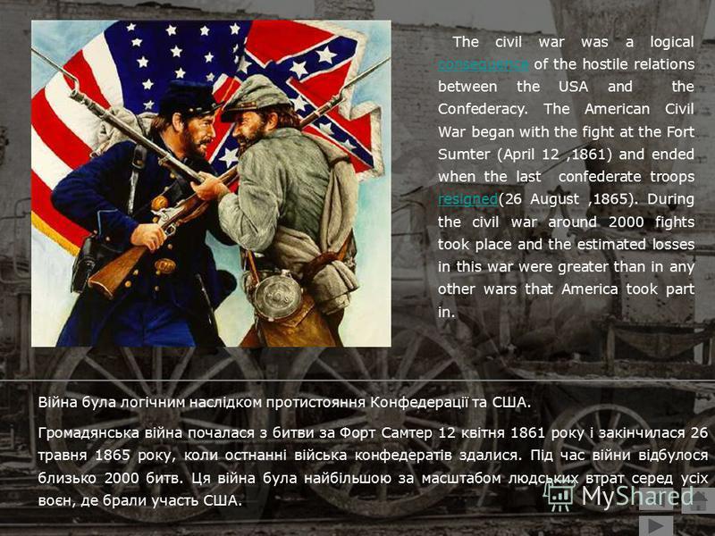 Війна була логічним наслідком протистояння Конфедерації та США. Громадянська війна почалася з битви за Форт Самтер 12 квітня 1861 року і закінчилася 26 травня 1865 року, коли остнанні війська конфедератів здалися. Під час війни відбулося близько 2000