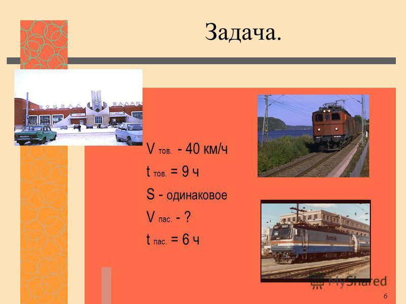 6 Задача. V тов. - 40 км/ч t тов. = 9 ч S - одинаковое V пас. - ? t пас. = 6 ч
