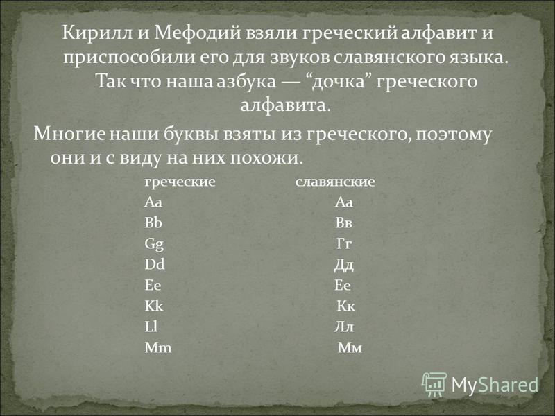Кирилл и Мефодий взяли греческий алфавит и приспособили его для звуков славянского языка. Так что наша азбука дочка греческого алфавита. Многие наши буквы взяты из греческого, поэтому они и с виду на них похожи. греческие славянские Aa Аа Bb Вв Gg Гг