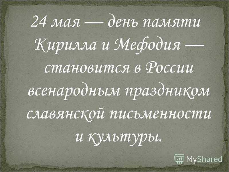 24 мая день памяти Кирилла и Мефодия становится в России всенародным праздником славянской письменности и культуры.