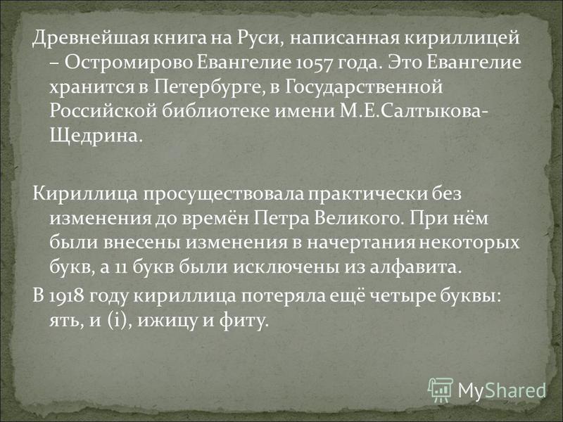 Древнейшая книга на Руси, написанная кириллицей – Остромирово Евангелие 1057 года. Это Евангелие хранится в Петербурге, в Государственной Российской библиотеке имени М.Е.Салтыкова- Щедрина. Кириллица просуществовала практически без изменения до времё