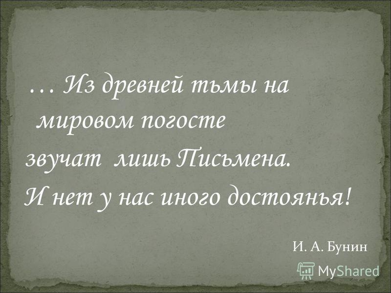 … Из древней тьмы на мировом погосте звучат лишь Письмена. И нет у нас иного достоянья! И. А. Бунин