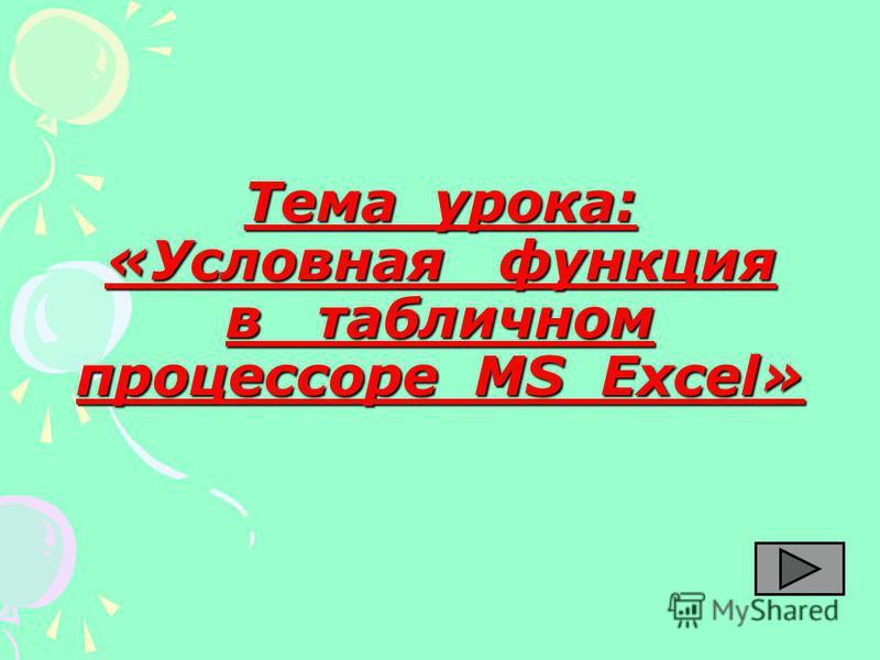 Тема урока: «Условная функция в табличном процессоре MS Excel»