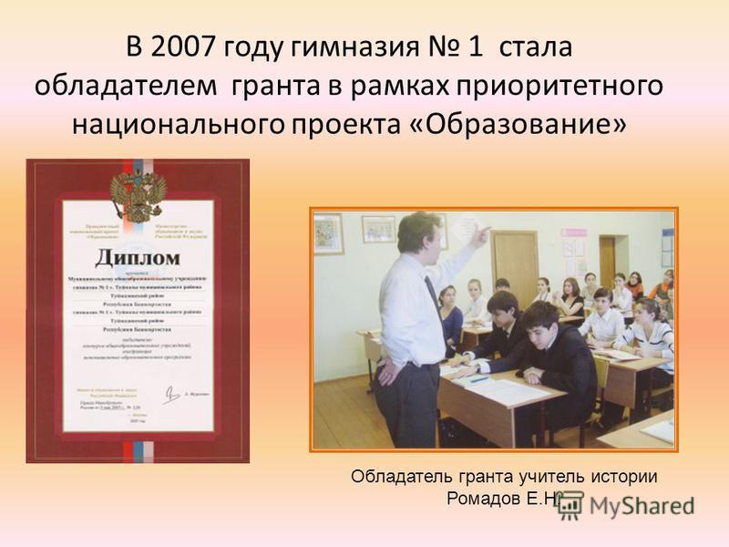 В 2007 году гимназия 1 стала обладателем гранта в рамках приоритетного национального проекта «Образование» Обладатель гранта учитель истории Ромадов Е.Н.