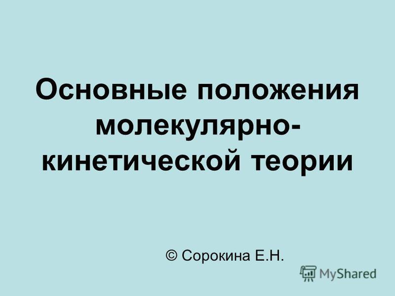 Основные положения молекулярно- кинетической теории © Сорокина Е.Н.
