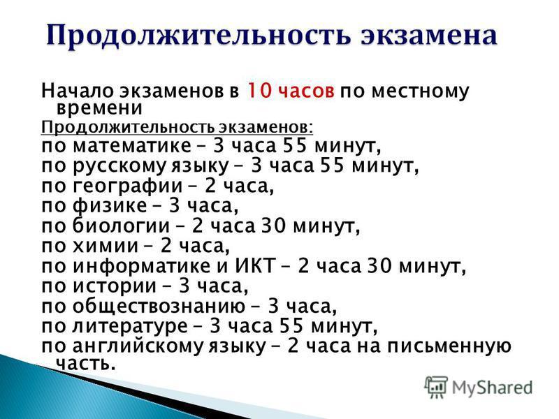 Начало экзаменов в 10 часов по местному времени Продолжительность экзаменов: по математике – 3 часа 55 минут, по русскому языку – 3 часа 55 минут, по географии – 2 часа, по физике – 3 часа, по биологии – 2 часа 30 минут, по химии – 2 часа, по информа