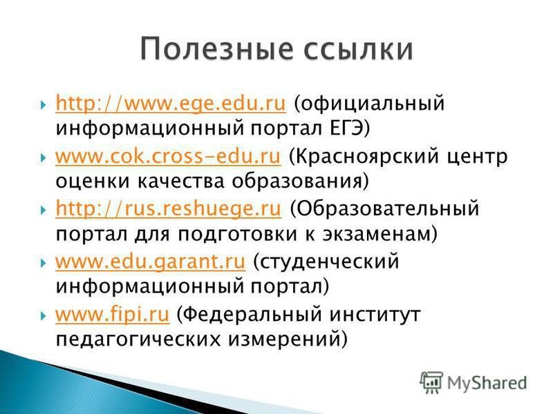 http://www.ege.edu.ru (официальный информационный портал ЕГЭ) http://www.ege.edu.ru www.cok.cross-edu.ru (Красноярский центр оценки качества образования) www.cok.cross-edu.ru http://rus.reshuege.ru (Образовательный портал для подготовки к экзаменам)