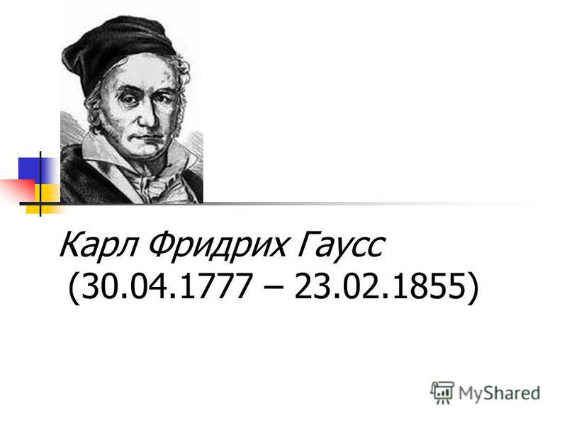 Карл Фридрих Гаусс (30.04.1777 – 23.02.1855)