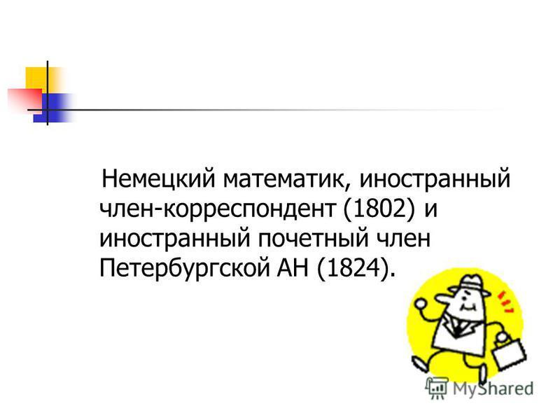 Немецкий математик, иностранный член-корреспондент (1802) и иностранный почетный член Петербургской АН (1824).
