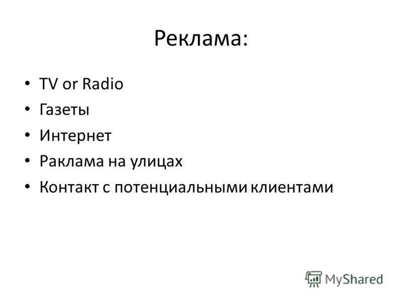 Реклама: TV or Radio Газеты Интернет Раклама на улицах Контакт с потенциальными клиентами