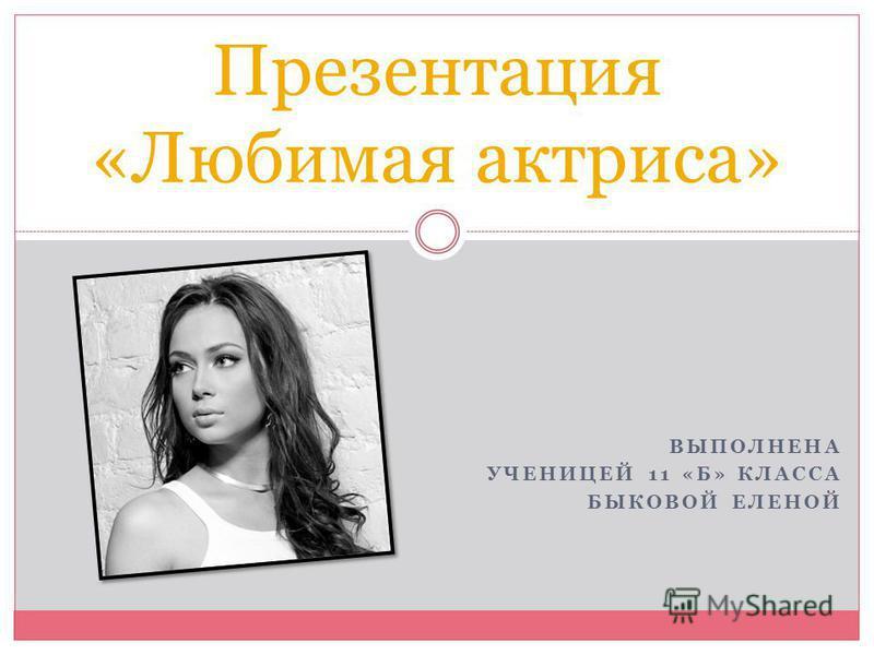 ВЫПОЛНЕНА УЧЕНИЦЕЙ 11 «Б» КЛАССА БЫКОВОЙ ЕЛЕНОЙ Презентация «Любимая актриса»