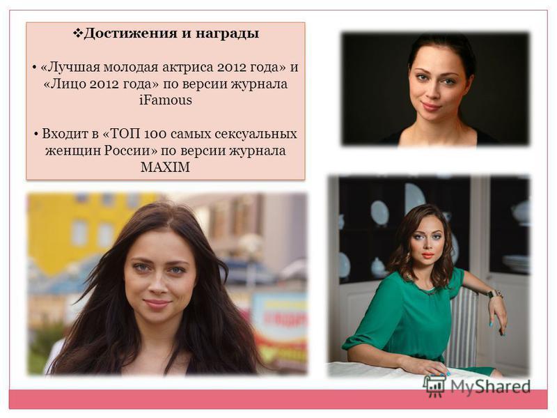 Достижения и награды «Лучшая молодая актриса 2012 года» и «Лицо 2012 года» по версии журнала iFamous Входит в «ТОП 100 самых сексуальных женщин России» по версии журнала MAXIM Достижения и награды «Лучшая молодая актриса 2012 года» и «Лицо 2012 года»